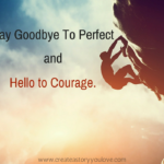 Say Goodbye to Perfect and Hello to Courage